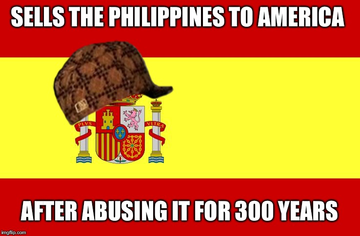 Scumbag Spain | SELLS THE PHILIPPINES TO AMERICA AFTER ABUSING IT FOR 300 YEARS | image tagged in spain | made w/ Imgflip meme maker