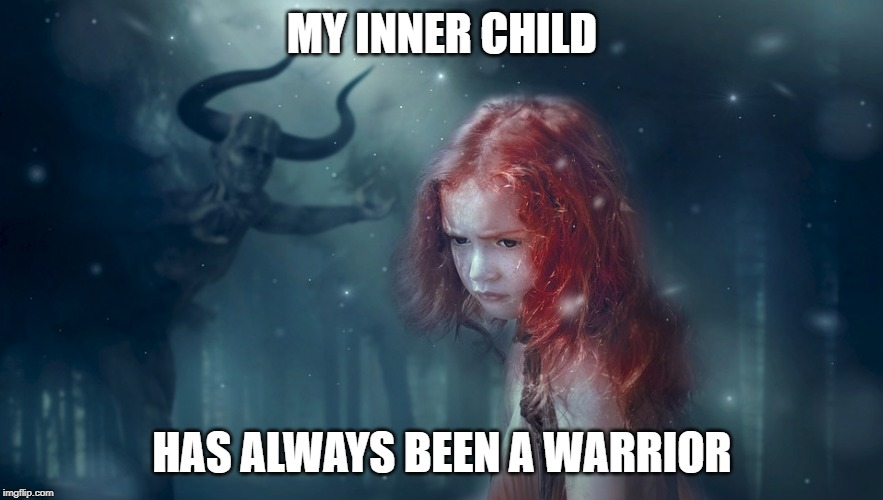 My Inner Child has always been a Warrior | MY INNER CHILD HAS ALWAYS BEEN A WARRIOR | image tagged in ginja,warrior,ginger,inner child,redhead,strength | made w/ Imgflip meme maker