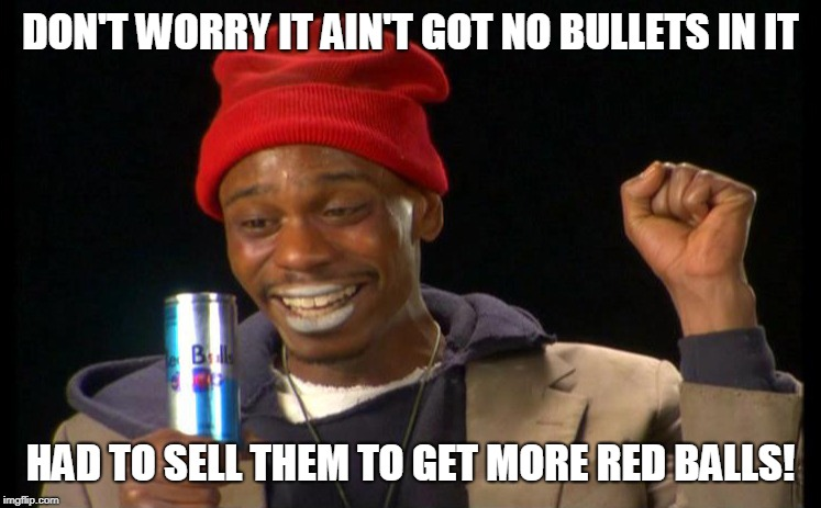 DON'T WORRY IT AIN'T GOT NO BULLETS IN IT HAD TO SELL THEM TO GET MORE RED BALLS! | made w/ Imgflip meme maker