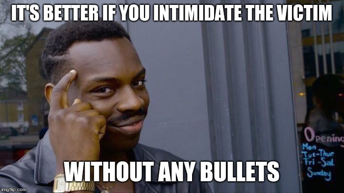 Roll Safe Think About It Meme | IT'S BETTER IF YOU INTIMIDATE THE VICTIM WITHOUT ANY BULLETS | image tagged in memes,roll safe think about it | made w/ Imgflip meme maker