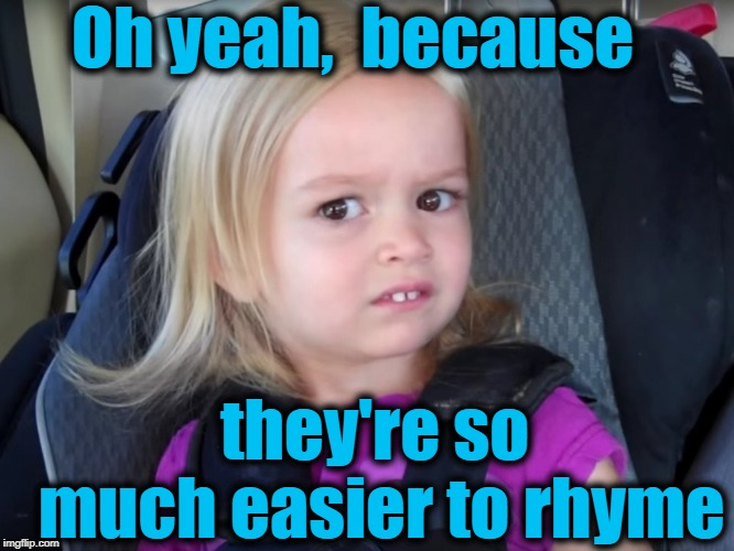 Huh? | Oh yeah,  because they're so much easier to rhyme | image tagged in huh | made w/ Imgflip meme maker