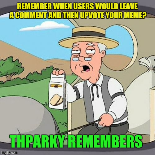 It's common courtesy folks, if you like a meme enough to comment on it, leave an upvote. | REMEMBER WHEN USERS WOULD LEAVE A COMMENT AND THEN UPVOTE YOUR MEME? THPARKY REMEMBERS | image tagged in memes,pepperidge farm remembers,upvotes,etiquette | made w/ Imgflip meme maker