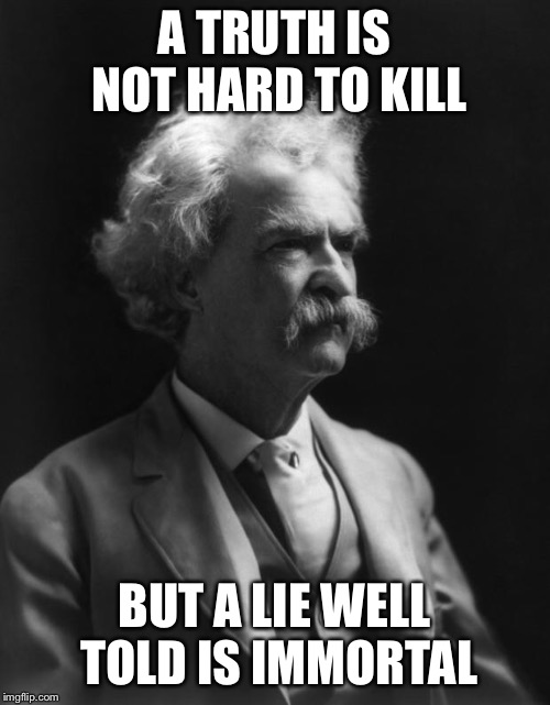 Mark Twain Thought |  A TRUTH IS NOT HARD TO KILL; BUT A LIE WELL TOLD IS IMMORTAL | image tagged in mark twain thought | made w/ Imgflip meme maker