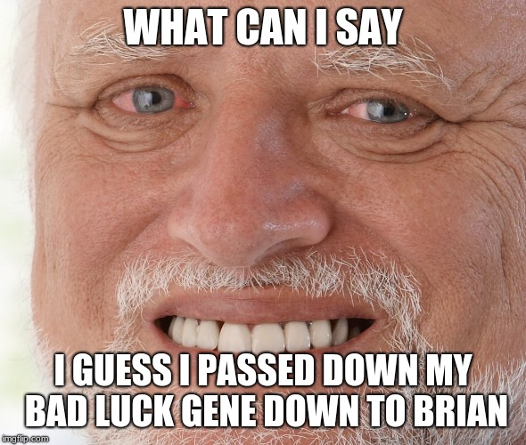Hide the Pain Harold | WHAT CAN I SAY I GUESS I PASSED DOWN MY BAD LUCK GENE DOWN TO BRIAN | image tagged in hide the pain harold | made w/ Imgflip meme maker