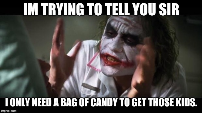 Get Em |  IM TRYING TO TELL YOU SIR; I ONLY NEED A BAG OF CANDY TO GET THOSE KIDS. | image tagged in memes,and everybody loses their minds | made w/ Imgflip meme maker