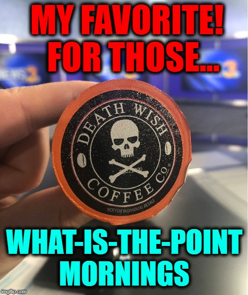 I Start Itching after a Half Cup | MY FAVORITE!  FOR THOSE... WHAT-IS-THE-POINT MORNINGS | image tagged in vince vance,death wish coffee,coffee meme,strong coffee,morning joe,decaf | made w/ Imgflip meme maker