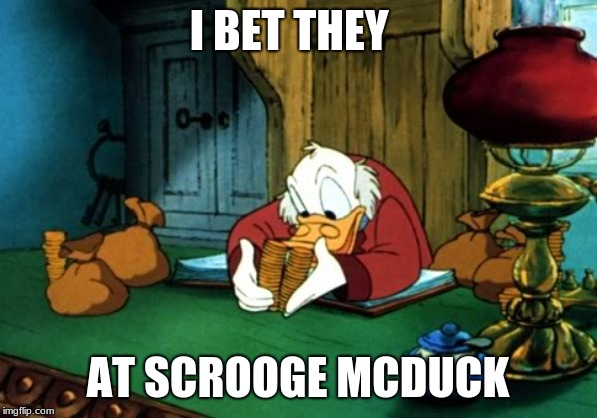 I BET THEY AT SCROOGE MCDUCK | image tagged in memes,scrooge mcduck 2 | made w/ Imgflip meme maker