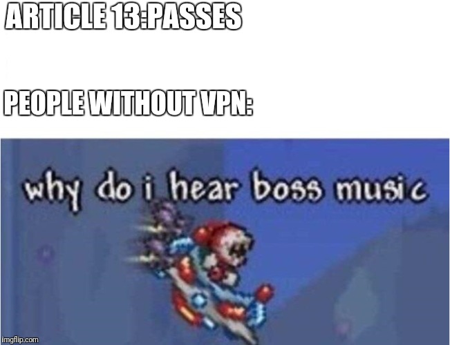 why do i hear boss music | ARTICLE 13:PASSES PEOPLE WITHOUT VPN: | image tagged in why do i hear boss music | made w/ Imgflip meme maker