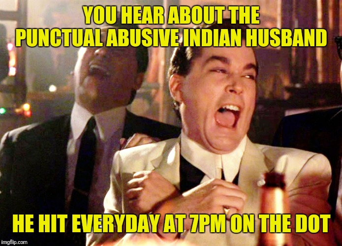 Good Fellas Hilarious | YOU HEAR ABOUT THE PUNCTUAL ABUSIVE INDIAN HUSBAND HE HIT EVERYDAY AT 7PM ON THE DOT | image tagged in memes,good fellas hilarious | made w/ Imgflip meme maker