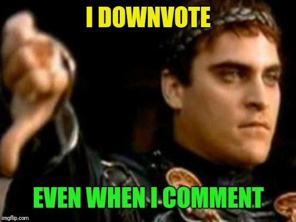 Downvoting Roman Meme | I DOWNVOTE EVEN WHEN I COMMENT | image tagged in memes,downvoting roman | made w/ Imgflip meme maker