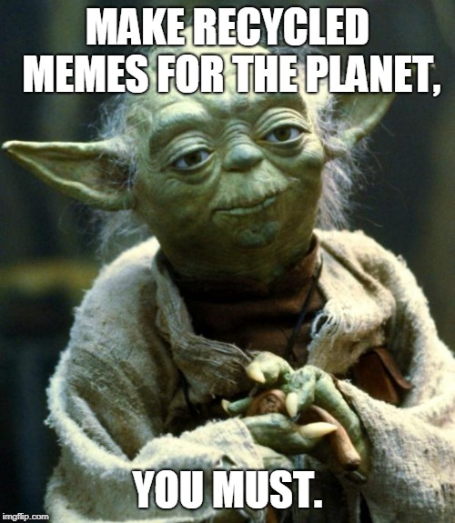 How Hard Is It To Make An Original Meme? | MAKE RECYCLED MEMES FOR THE PLANET, YOU MUST. | image tagged in memes,star wars yoda,recycled,planet,not original,boring | made w/ Imgflip meme maker