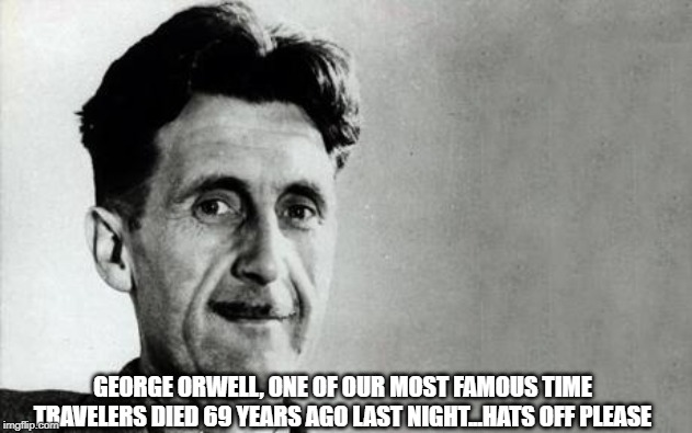 George Orwell | GEORGE ORWELL, ONE OF OUR MOST FAMOUS TIME TRAVELERS DIED 69 YEARS AGO LAST NIGHT...HATS OFF PLEASE | image tagged in george orwell | made w/ Imgflip meme maker