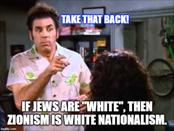 "Zionism = White Nationalism? | TAKE THAT BACK! IF JEWS ARE ""WHITE"", THEN ZIONISM IS WHITE NATIONALISM. 