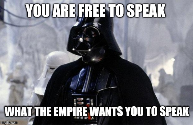 Darth Vader | YOU ARE FREE TO SPEAK WHAT THE EMPIRE WANTS YOU TO SPEAK | image tagged in darth vader | made w/ Imgflip meme maker