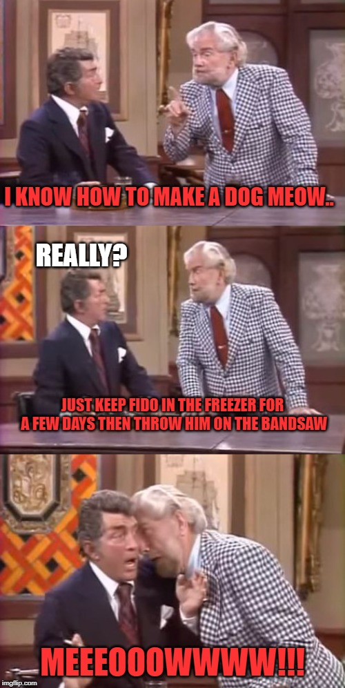 peta approves this joke |  I KNOW HOW TO MAKE A DOG MEOW.. REALLY? JUST KEEP FIDO IN THE FREEZER FOR A FEW DAYS THEN THROW HIM ON THE BANDSAW; MEEEOOOWWWW!!! | image tagged in drunk foster jokes | made w/ Imgflip meme maker
