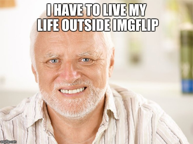 Awkward smiling old man | I HAVE TO LIVE MY LIFE OUTSIDE IMGFLIP | image tagged in awkward smiling old man | made w/ Imgflip meme maker
