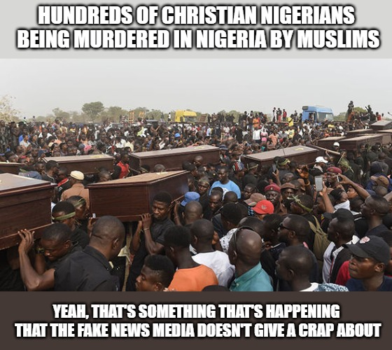 I guess it's more important for us to make sure illegal aliens feel comfortable here than it is to help those who really need it |  HUNDREDS OF CHRISTIAN NIGERIANS BEING MURDERED IN NIGERIA BY MUSLIMS; YEAH, THAT'S SOMETHING THAT'S HAPPENING THAT THE FAKE NEWS MEDIA DOESN'T GIVE A CRAP ABOUT | image tagged in memes,negeria,muslims,christians | made w/ Imgflip meme maker