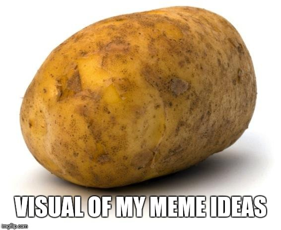 I am a potato | VISUAL OF MY MEME IDEAS | image tagged in i am a potato | made w/ Imgflip meme maker
