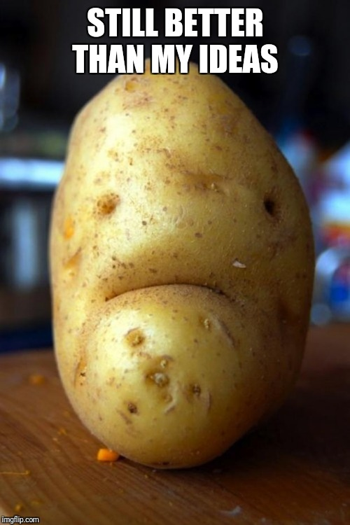 sad potato | STILL BETTER THAN MY IDEAS | image tagged in sad potato | made w/ Imgflip meme maker