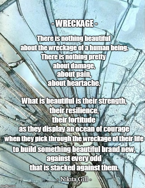 - WRECKAGE - that is stacked against them. There is nothing beautiful about the wreckage of a human being. There is nothing pretty about dam | image tagged in suffering,compassion,love,kindness,empathy,encouragement | made w/ Imgflip meme maker