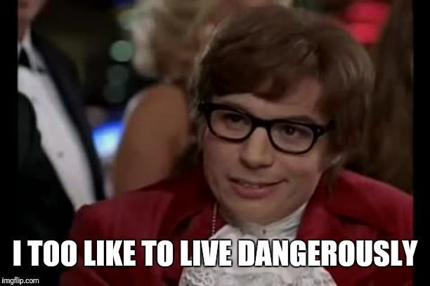 I Too Like To Live Dangerously Meme | I TOO LIKE TO LIVE DANGEROUSLY | image tagged in memes,i too like to live dangerously | made w/ Imgflip meme maker