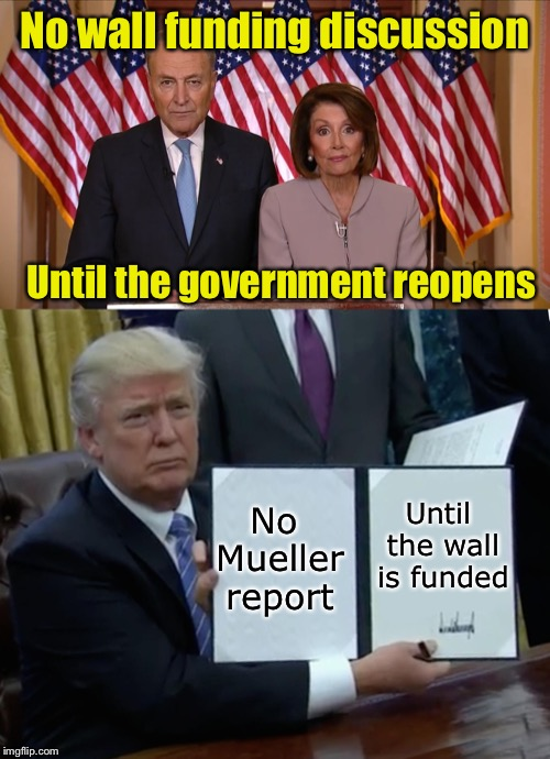 Playing by their rules | No wall funding discussion Until the government reopens No Mueller report Until the wall is funded | image tagged in memes,trump bill signing,chuck and nancy,trump wall | made w/ Imgflip meme maker