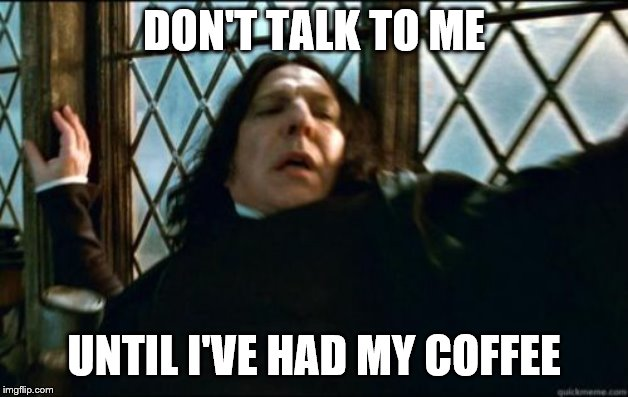 Snape | DON'T TALK TO ME UNTIL I'VE HAD MY COFFEE | image tagged in memes,snape | made w/ Imgflip meme maker