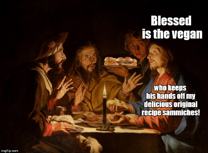 The Holy Finger-Lickin' Good Dinner | Blessed is the vegan who keeps his hands off my delicious original recipe sammiches! | image tagged in the holy finger-lickin' good dinner,jesus,humor | made w/ Imgflip meme maker