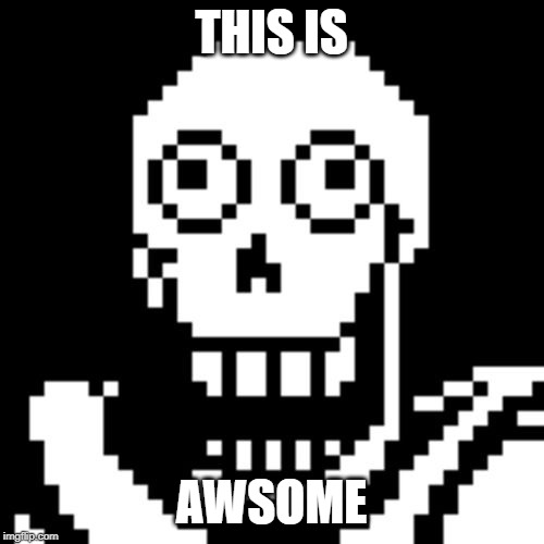 THIS IS AWSOME | image tagged in papyrus undertale | made w/ Imgflip meme maker