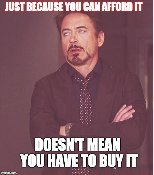 Is it really worth it? | JUST BECAUSE YOU CAN AFFORD IT DOESN'T MEAN YOU HAVE TO BUY IT | image tagged in wisom,affordable,value | made w/ Imgflip meme maker