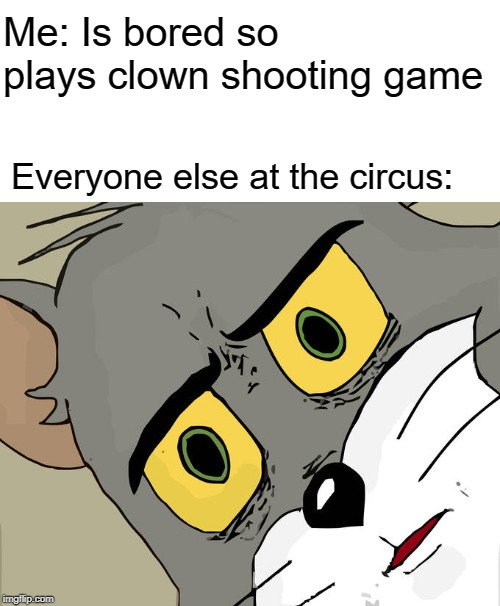Unsettled Tom |  Me: Is bored so plays clown shooting game; Everyone else at the circus: | image tagged in memes,unsettled tom | made w/ Imgflip meme maker