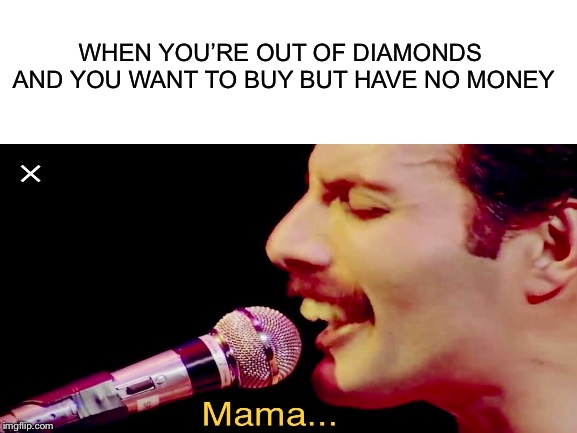 Who here plays Pixelberry's Choices: Stories You Play? | WHEN YOU'RE OUT OF DIAMONDS AND YOU WANT TO BUY BUT HAVE NO MONEY | image tagged in freddie mercury,choices,mama,bohemian rhapsody | made w/ Imgflip meme maker