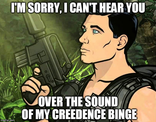 I'M SORRY, I CAN'T HEAR YOU OVER THE SOUND OF MY CREEDENCE BINGE | image tagged in archer,jungle,creedence clearwater revival,classic rock,binge,i can't hear you | made w/ Imgflip meme maker