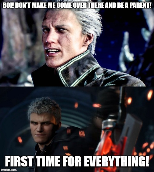 Father-Son Issues | BOI! DON'T MAKE ME COME OVER THERE AND BE A PARENT! FIRST TIME FOR EVERYTHING! | image tagged in devil may cry,nero,vergil,team four star,dbz abridged,funny | made w/ Imgflip meme maker