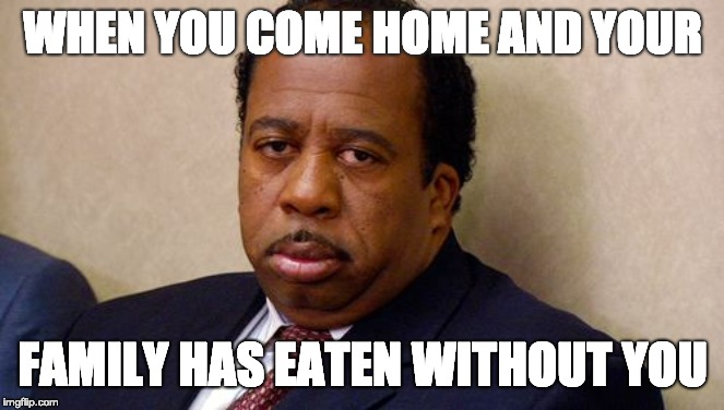The Office | WHEN YOU COME HOME AND YOUR FAMILY HAS EATEN WITHOUT YOU | image tagged in the office | made w/ Imgflip meme maker
