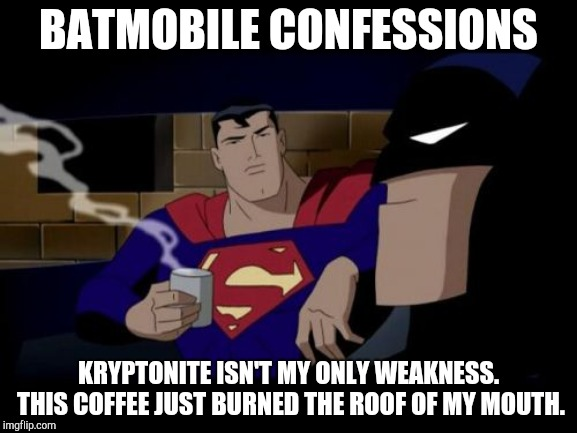 Batman And Superman Meme |  BATMOBILE CONFESSIONS; KRYPTONITE ISN'T MY ONLY WEAKNESS. THIS COFFEE JUST BURNED THE ROOF OF MY MOUTH. | image tagged in memes,batman and superman | made w/ Imgflip meme maker