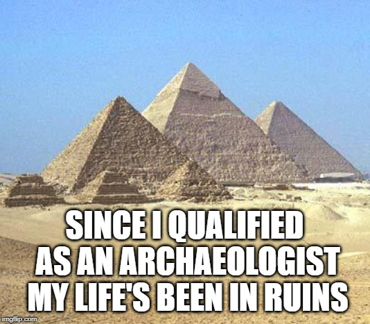pyramids | SINCE I QUALIFIED AS AN ARCHAEOLOGIST MY LIFE'S BEEN IN RUINS | image tagged in pyramids | made w/ Imgflip meme maker