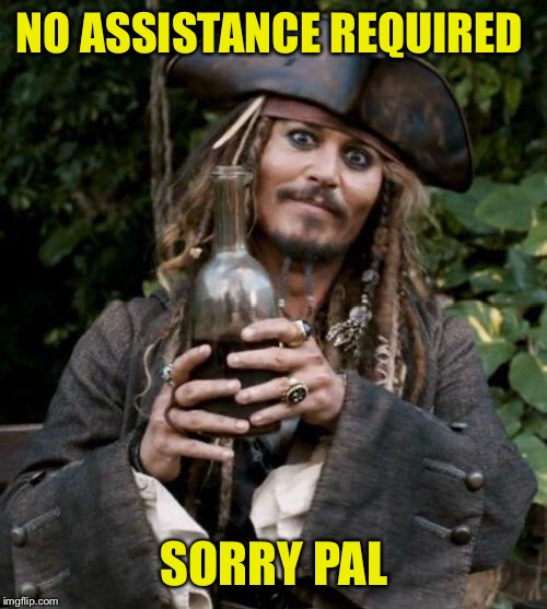 Jack Sparrow With Rum | NO ASSISTANCE REQUIRED SORRY PAL | image tagged in jack sparrow with rum | made w/ Imgflip meme maker