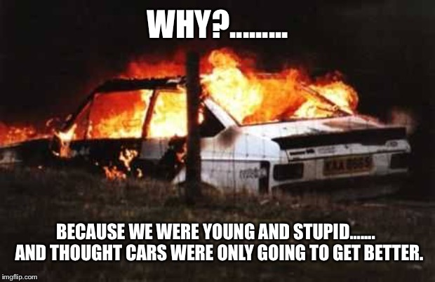 WHY?......... BECAUSE WE WERE YOUNG AND STUPID.......  AND THOUGHT CARS WERE ONLY GOING TO GET BETTER. | image tagged in ford,escort | made w/ Imgflip meme maker