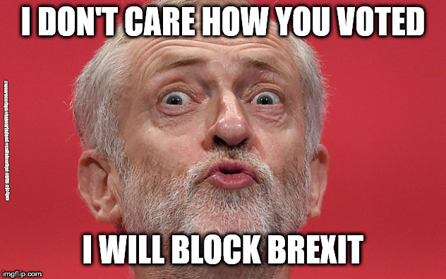 Labour/Corbyn - political games | I DON'T CARE HOW YOU VOTED I WILL BLOCK BREXIT #wearecorbyn #labourisdead #cultofcorbyn #gtto #jc4pm | image tagged in jeremy corbyn,labourisdead,cultofcorbyn,gtto jc4pm,communist socialist,funny | made w/ Imgflip meme maker
