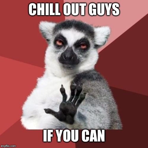 Chill Out Lemur Meme | CHILL OUT GUYS IF YOU CAN | image tagged in memes,chill out lemur | made w/ Imgflip meme maker