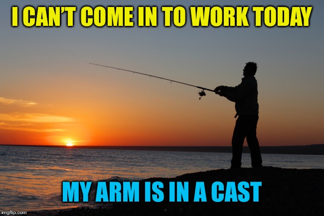 Playin' Hooky |  I CAN'T COME IN TO WORK TODAY; MY ARM IS IN A CAST | image tagged in fishing,memes,work,excuses,gone fishing | made w/ Imgflip meme maker