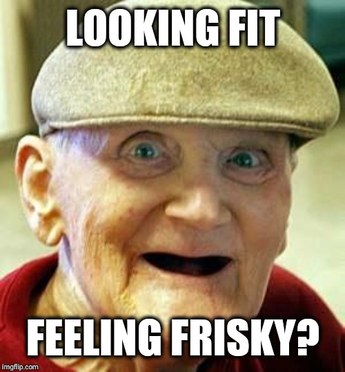 Angry old man | LOOKING FIT FEELING FRISKY? | image tagged in angry old man | made w/ Imgflip meme maker