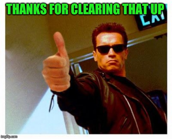 terminator thumbs up | THANKS FOR CLEARING THAT UP | image tagged in terminator thumbs up | made w/ Imgflip meme maker