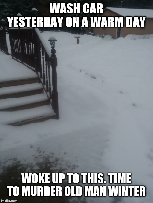WASH CAR YESTERDAY ON A WARM DAY WOKE UP TO THIS. TIME TO MURDER OLD MAN WINTER | image tagged in winter | made w/ Imgflip meme maker