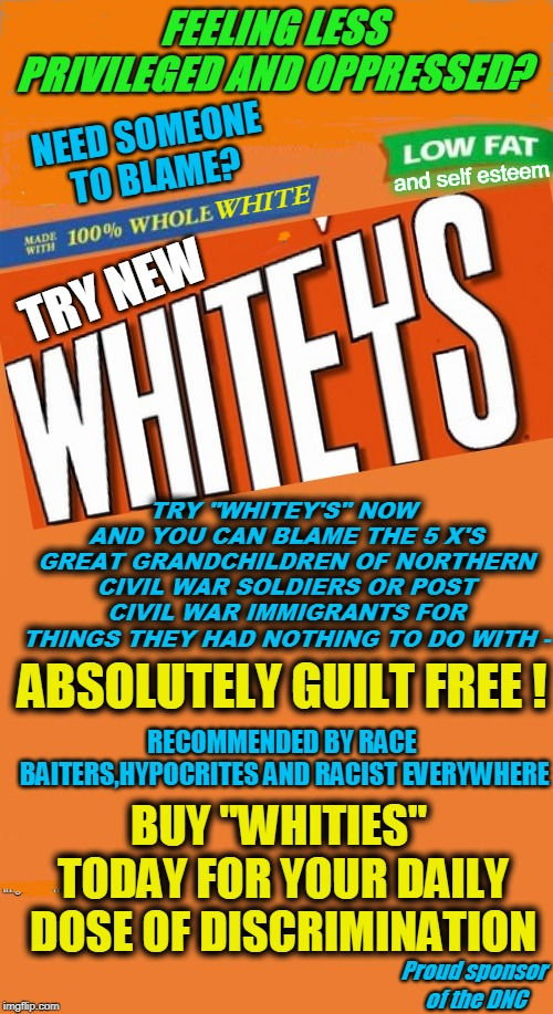 "FEELING LESS PRIVILEGED AND OPPRESSED? TRY NEW WHITE NEED SOMEONE TO BLAME? TRY ""WHITEY'S"" NOW AND YOU CAN BLAME THE 5 X'S GREAT GRANDCHILDR 