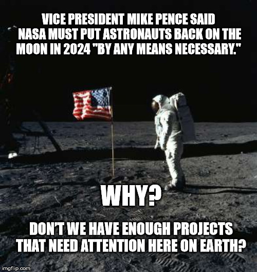 "Space Farce |  VICE PRESIDENT MIKE PENCE SAID NASA MUST PUT ASTRONAUTS BACK ON THE MOON IN 2024 ""BY ANY MEANS NECESSARY.""; WHY? DON'T WE HAVE ENOUGH PROJECTS THAT NEED ATTENTION HERE ON EARTH? 