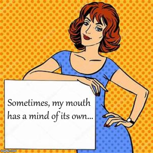 Sometimes... | Sometimes, my mouth has a mind of its own... | image tagged in mouth,mind,own | made w/ Imgflip meme maker