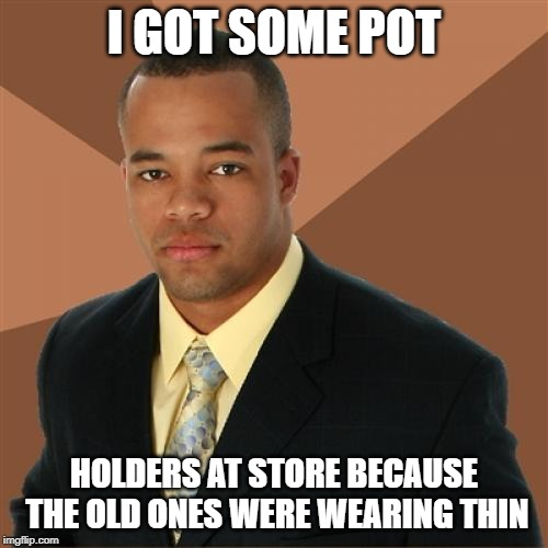 Successful Black Man | I GOT SOME POT HOLDERS AT STORE BECAUSE THE OLD ONES WERE WEARING THIN | image tagged in memes,successful black man | made w/ Imgflip meme maker