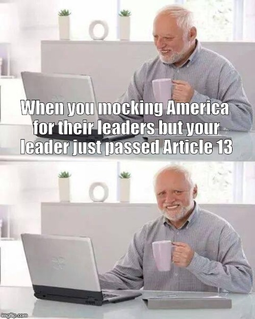 Hide the Pain Harold | When you mocking America for their leaders but your leader just passed Article 13 | image tagged in memes,hide the pain harold | made w/ Imgflip meme maker